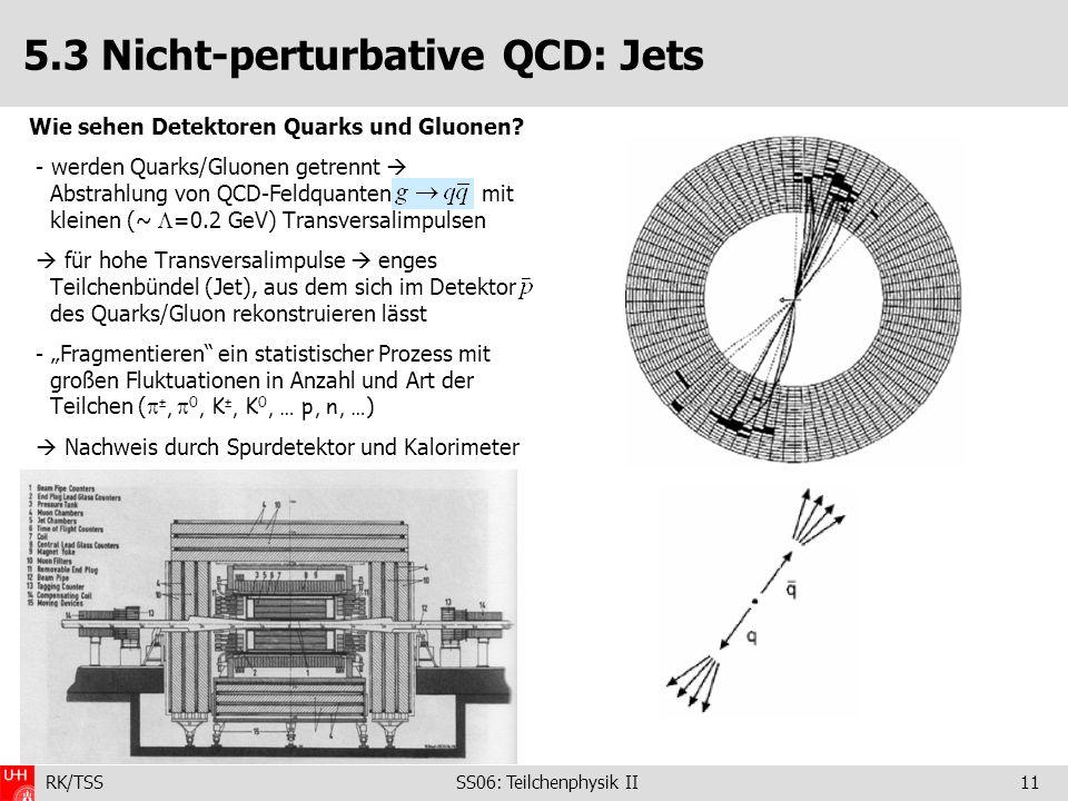 RK/TSS SS06: Teilchenphysik II11 5.3 Nicht-perturbative QCD: Jets Wie sehen Detektoren Quarks und Gluonen? - werden Quarks/Gluonen getrennt Abstrahlun