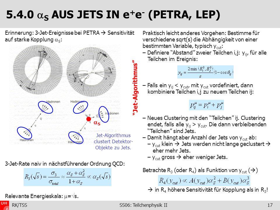 RK/TSS SS06: Teilchenphysik II17 5.4.0 S AUS JETS IN e + e - (PETRA, LEP) Erinnerung: 3-Jet-Ereignisse bei PETRA Sensitivität auf starke Kopplung S :