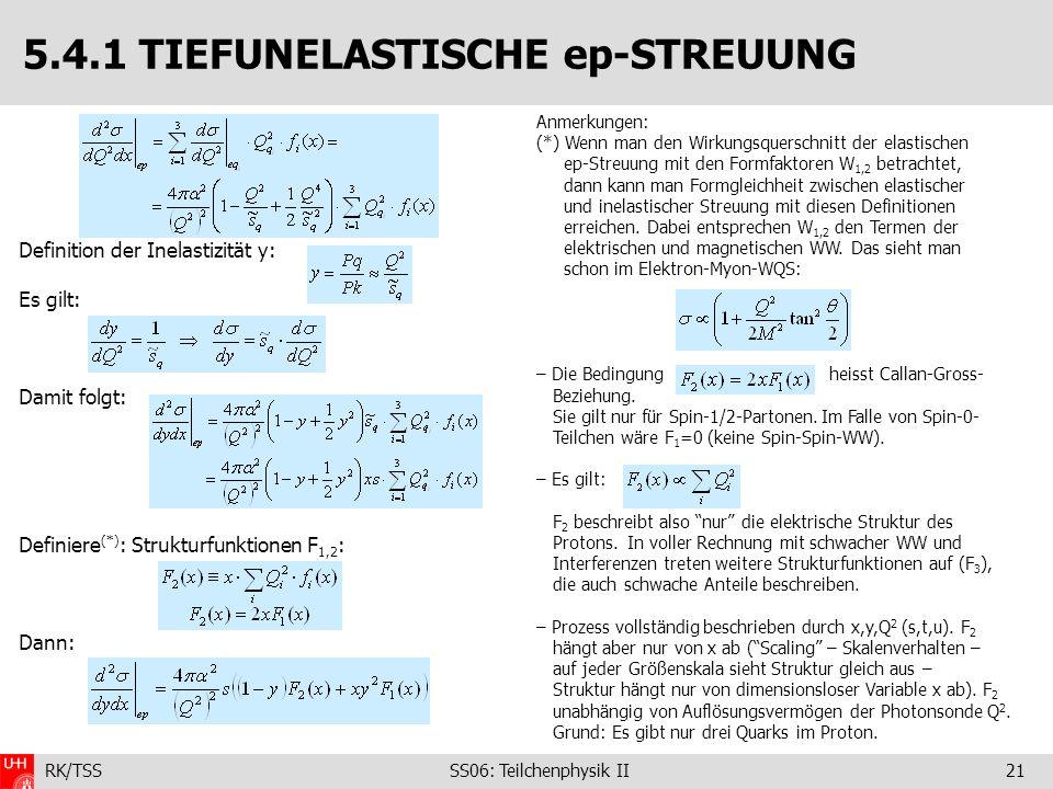 RK/TSS SS06: Teilchenphysik II21 5.4.1 TIEFUNELASTISCHE ep-STREUUNG Definition der Inelastizität y: Es gilt: Damit folgt: Definiere (*) : Strukturfunk