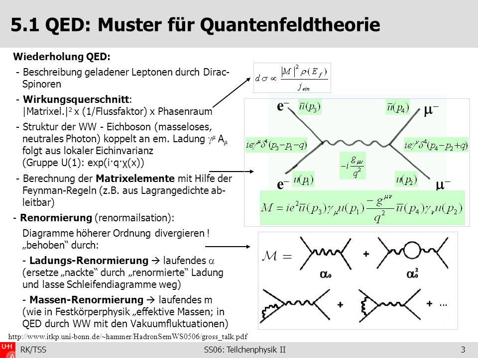 RK/TSS SS06: Teilchenphysik II14 5.3 Spin und Farbladung der Gluonen Spin der Gluonen: - abgestrahltes Gluon (statistisch) hat kleineren Impuls als die beiden Quarks - Winkel des höchst-energetischen Jets zur Achse der beiden anderen Jets empfindlich auf Gluon- Spin (Berechnung im Rahmen der QCD) – bereits bei den PETRA-Experimenten gezeigt Farbladung der Gluonen: -Resonanz hat J PC =1 – – -Zerfall wegen C-Paritätserhaltung in der starken WW verboten - für Farb-neutrale Gluonen wäre der Zerfall erlaubt - kann durch Ergebnisse PLUTO-Experiment (DESY 1979) ausgeschlossen werden Spin der Gluonen: 1 Trust: Maß für Isotropie der erzeugten Teilchen: T = 0.5 … isotrop T = 1.0 … 2 entgegengesetzt fliegende Teilchen (Kontinuum: ~90% 2 Jets, 10% > 2 Jets)