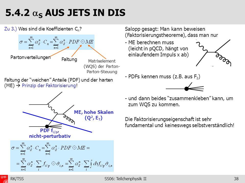 RK/TSS SS06: Teilchenphysik II38 Salopp gesagt: Man kann beweisen (Faktorisierungstheoreme), dass man nur - ME berechnen muss (leicht in pQCD, hängt v