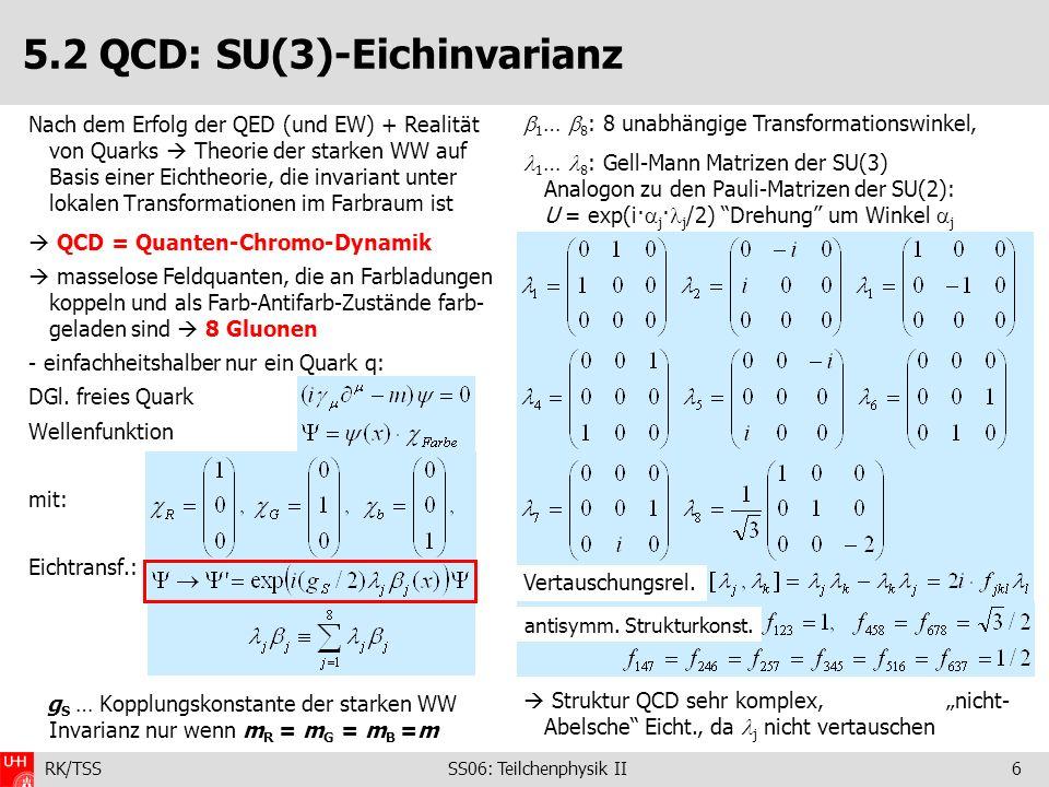 RK/TSS SS06: Teilchenphysik II7 5.2 QCD: SU(3)-Eichinvarianz + Lagrangedichte Insgesamt gibt es 9-1=8 Gluonfelder G j (eine Kombination ist farbneutral *) !) kovariante Ableitung **) Invarianz ist gewährleistet wenn (Übung): Zusatzterm (Konsequenz der Nicht-Vertauschbar- keit der SU(3)-Transformation ~g S gleiche Kopplung für alle Quarksorten u,d,s,c,b,t und alle Farbladungen R,G,B [em.: verschiedene Kopplungen (1/3, 2/3, 1, Z)·e !] Feldstärketensor und Lagrangedichte: für > 1 Quark: 1 ter Term Σ Quarksorten Feynmanregeln – analog zur QED: Quark-Gluon-V.