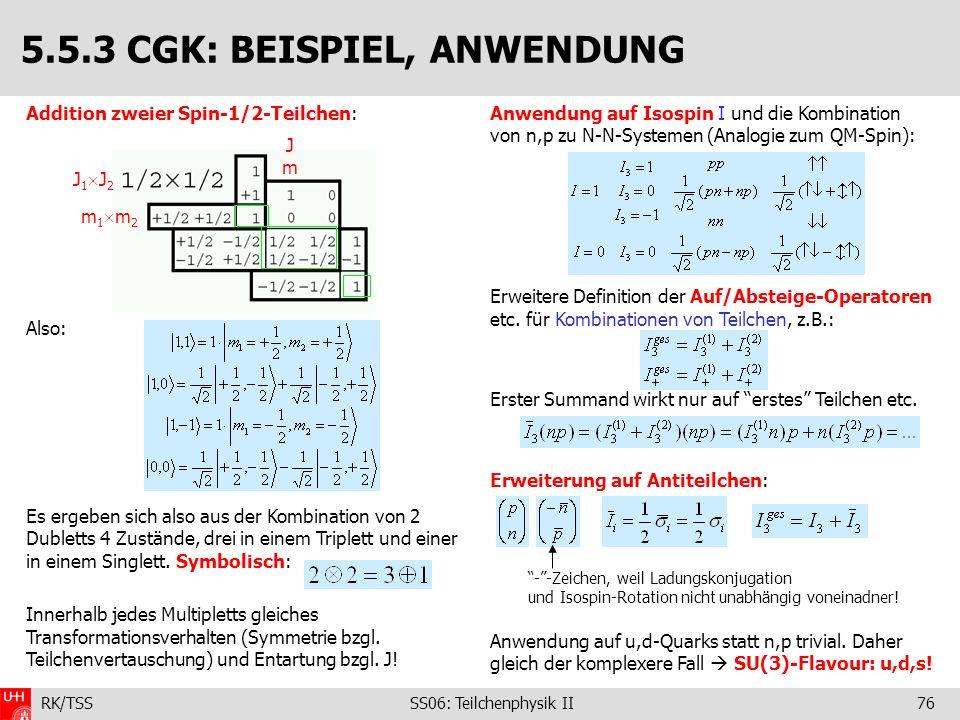 RK/TSS SS06: Teilchenphysik II76 Addition zweier Spin-1/2-Teilchen: Also: Es ergeben sich also aus der Kombination von 2 Dubletts 4 Zustände, drei in