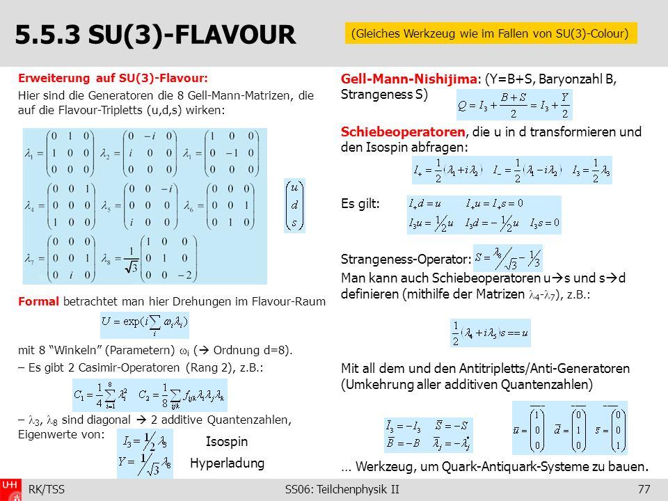 RK/TSS SS06: Teilchenphysik II77 Erweiterung auf SU(3)-Flavour: Hier sind die Generatoren die 8 Gell-Mann-Matrizen, die auf die Flavour-Tripletts (u,d