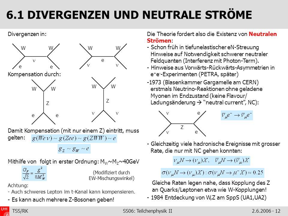 TSS/RK SS06: Teilchenphysik II2.6.2006 - 12 Divergenzen in: Kompensation durch: Damit Kompensation (mit nur einem Z) eintritt, muss gelten: Mithilfe von folgt in erster Ordnung: M W ~M Z ~40GeV Achtung: - Auch schweres Lepton im t-Kanal kann kompensieren.