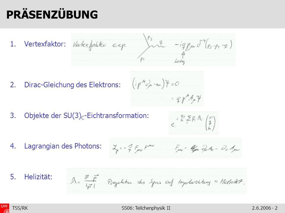 TSS/RK SS06: Teilchenphysik II2.6.2006 - 2 PRÄSENZÜBUNG 1.Vertexfaktor: 2.Dirac-Gleichung des Elektrons: 3.Objekte der SU(3) C -Eichtransformation: 4.Lagrangian des Photons: 5.Helizität:
