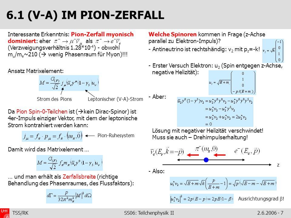 TSS/RK SS06: Teilchenphysik II2.6.2006 - 7 Interessante Erkenntnis: Pion-Zerfall myonisch dominiert: eher als (Verzweigungsverhältnis 1.28*10 -4 ) - obwohl m /m e ~210 ( wenig Phasenraum für Myon)!!.