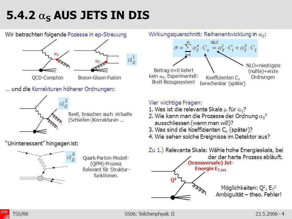 TSS/RK SS06: Teilchenphysik II23.5.2006 - 4 5.4.2 S AUS JETS IN DIS Wir betrachten folgende Pozesse in ep-Streuung … und die Korrekturen höherer Ordnungen: Uninteressant hingegen ist: Wirkungsquerschnitt: Reihenentwicklung in S : Vier wichtige Fragen: 1.Was ist die relevante Skala für S .