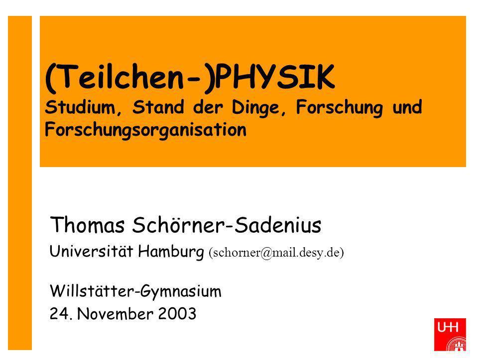 (Teilchen-)PHYSIK Studium, Stand der Dinge, Forschung und Forschungsorganisation Thomas Schörner-Sadenius Universität Hamburg (schorner@mail.desy.de)