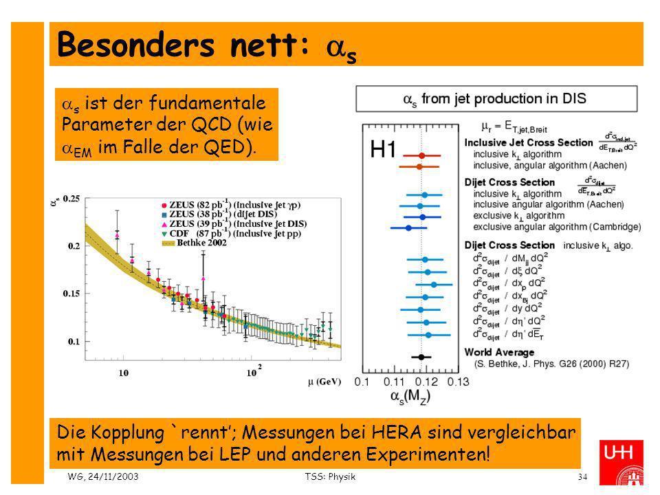 WG, 24/11/2003TSS: Physik34 Besonders nett: s s ist der fundamentale Parameter der QCD (wie EM im Falle der QED). Die Kopplung `rennt; Messungen bei H