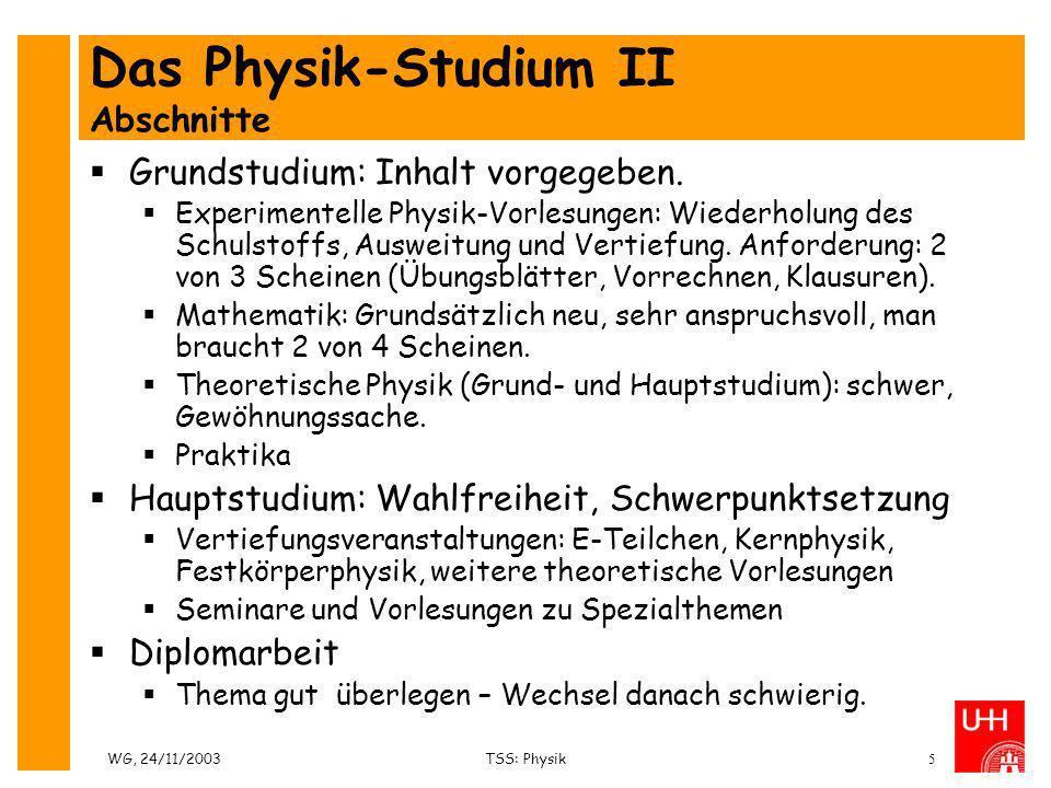 WG, 24/11/2003TSS: Physik5 Das Physik-Studium II Abschnitte Grundstudium: Inhalt vorgegeben. Experimentelle Physik-Vorlesungen: Wiederholung des Schul