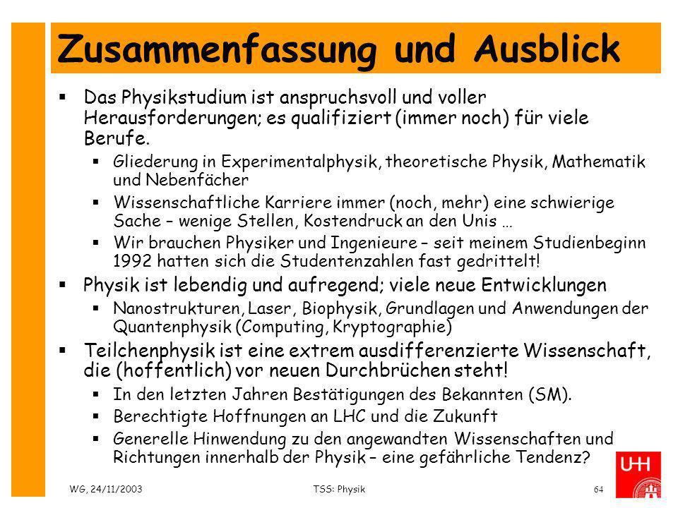 WG, 24/11/2003TSS: Physik64 Zusammenfassung und Ausblick Das Physikstudium ist anspruchsvoll und voller Herausforderungen; es qualifiziert (immer noch