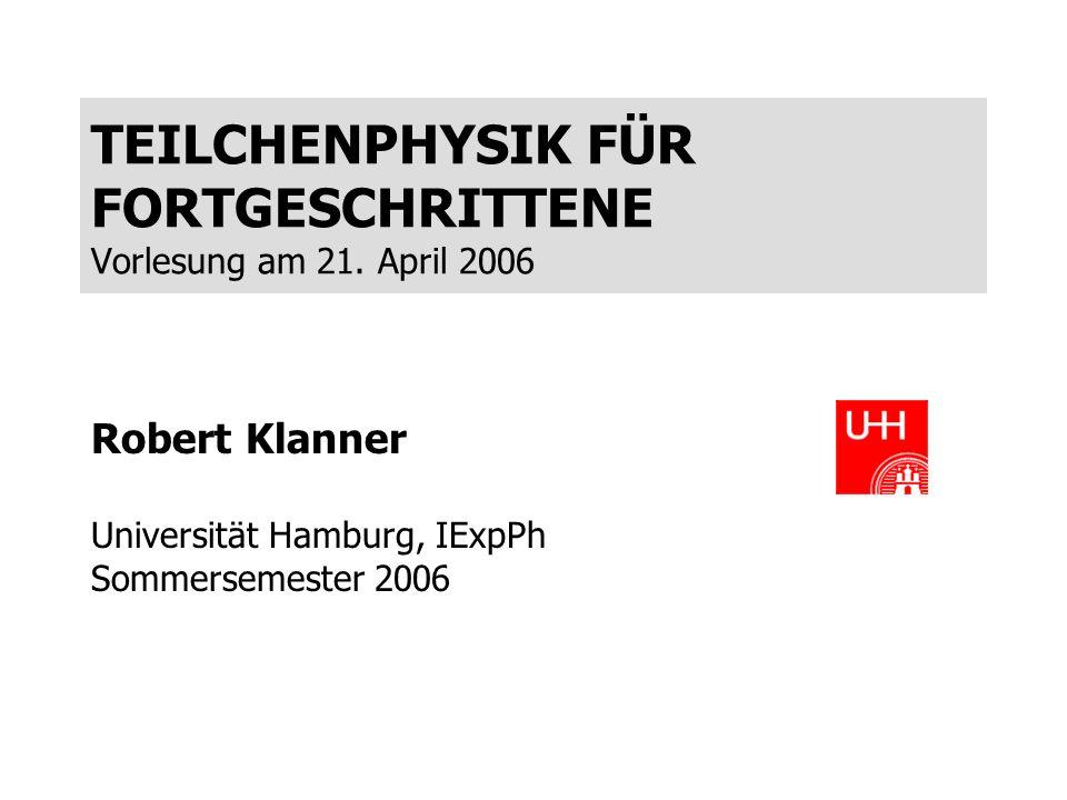 TEILCHENPHYSIK FÜR FORTGESCHRITTENE Vorlesung am 21. April 2006 Robert Klanner Universität Hamburg, IExpPh Sommersemester 2006