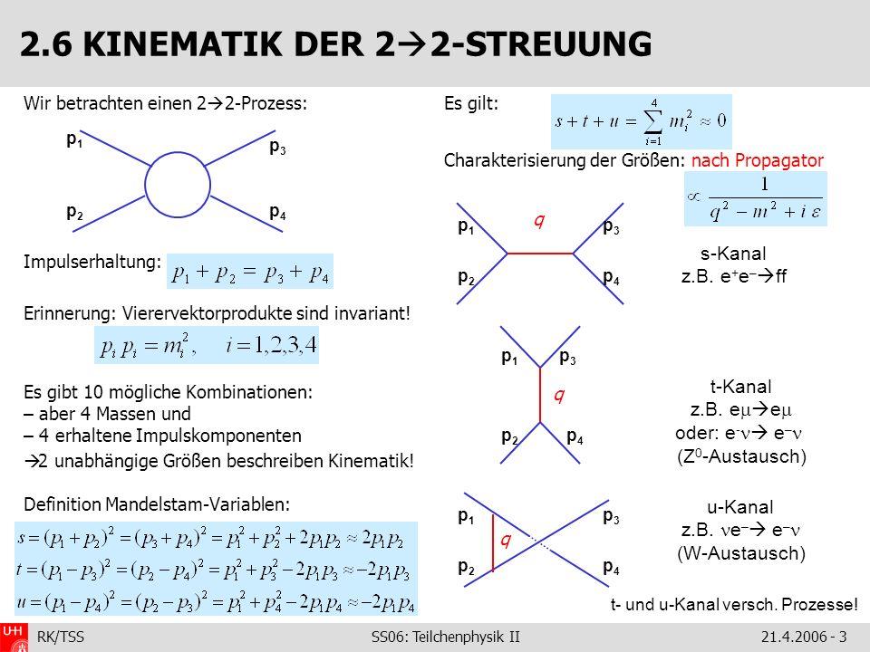 RK/TSS SS06: Teilchenphysik II21.4.2006 - 3 2.6 KINEMATIK DER 2 2-STREUUNG Wir betrachten einen 2 2-Prozess: Impulserhaltung: Erinnerung: Vierervektor