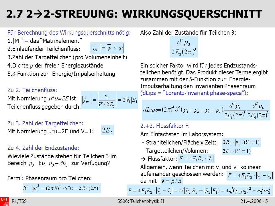 RK/TSS SS06: Teilchenphysik II21.4.2006 - 6 2.7 FLUSSFAKTOR -PHASENRAUMFAKTOR Beweis: Rechte Seite Lorentz-invariant betrachte fixed-target-Situation: Im CMS-System folgt damit: Also In der 2 2-Reaktion legt bei bekannten Eingangsimpulsen der Impuls von Teilchen 3 den von Teilchen 4 fest Integration über d 3 p 4 im CMS: Ausführen der Integration: mit Raumwinkelelement: Definiere: