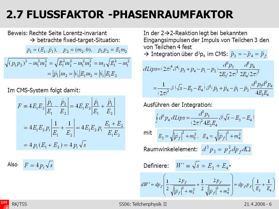 RK/TSS SS06: Teilchenphysik II21.4.2006 - 7 2.7 WIRKUNGSQUERSCHNITT.damit und Jetzt alles (Flussfaktor und Phasenraum) in die Definition des Wirkungsquerschnitts: In der e – -Fermion-Streuung (unter Vernachlässigung der Massen) definiert man oft: ist der Winkel zwischen Teilchen 1 und 3 Damit folgt: differentieller Wirkungsquerschnitt: p1p1 p2p2 p3p3 p4p4 q 1/Fluss Phasenraum p f /p i 1, m i << s ~ 1/s