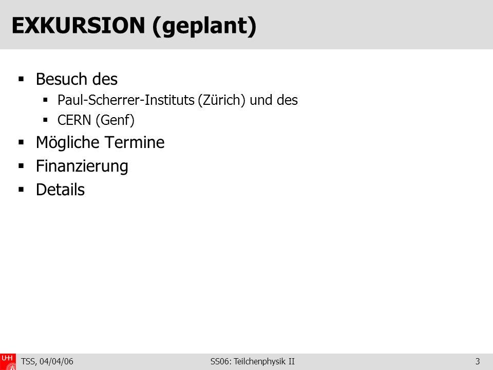 TSS, 04/04/06 SS06: Teilchenphysik II3 EXKURSION (geplant) Besuch des Paul-Scherrer-Instituts (Zürich) und des CERN (Genf) Mögliche Termine Finanzierung Details