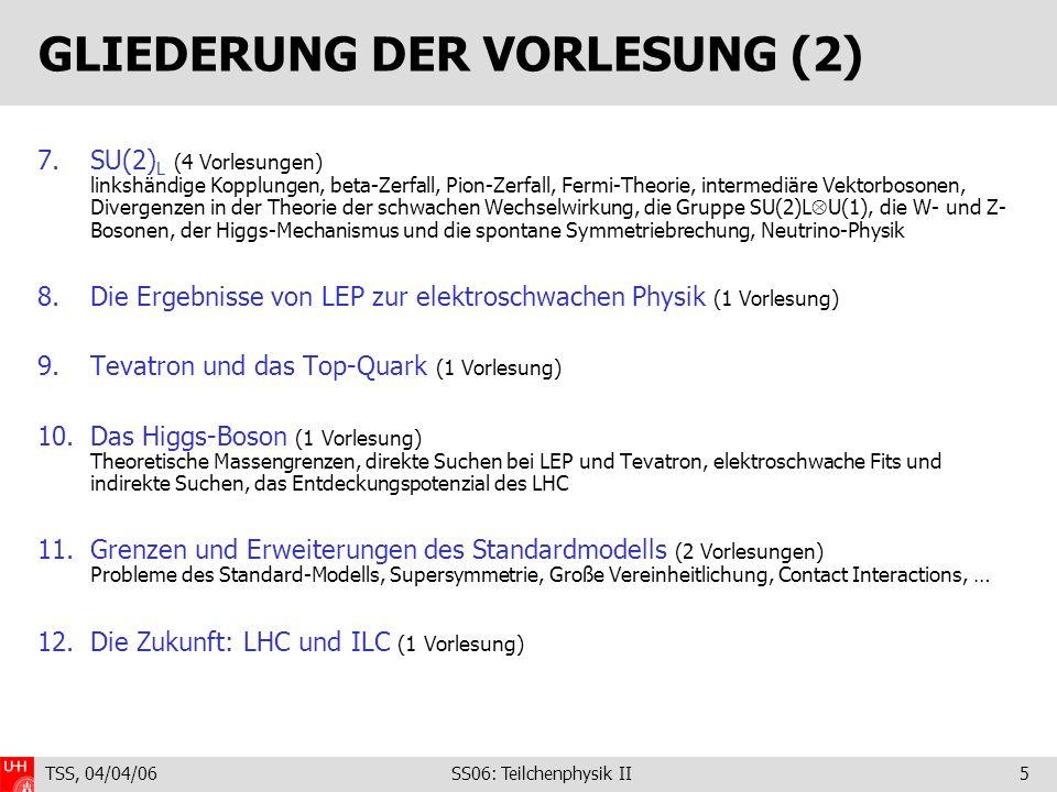 TSS, 04/04/06 SS06: Teilchenphysik II5 GLIEDERUNG DER VORLESUNG (2) 7.SU(2) L (4 Vorlesungen) linkshändige Kopplungen, beta-Zerfall, Pion-Zerfall, Fermi-Theorie, intermediäre Vektorbosonen, Divergenzen in der Theorie der schwachen Wechselwirkung, die Gruppe SU(2)L U(1), die W- und Z- Bosonen, der Higgs-Mechanismus und die spontane Symmetriebrechung, Neutrino-Physik 8.Die Ergebnisse von LEP zur elektroschwachen Physik (1 Vorlesung) 9.Tevatron und das Top-Quark (1 Vorlesung) 10.Das Higgs-Boson (1 Vorlesung) Theoretische Massengrenzen, direkte Suchen bei LEP und Tevatron, elektroschwache Fits und indirekte Suchen, das Entdeckungspotenzial des LHC 11.Grenzen und Erweiterungen des Standardmodells (2 Vorlesungen) Probleme des Standard-Modells, Supersymmetrie, Große Vereinheitlichung, Contact Interactions, … 12.Die Zukunft: LHC und ILC (1 Vorlesung)