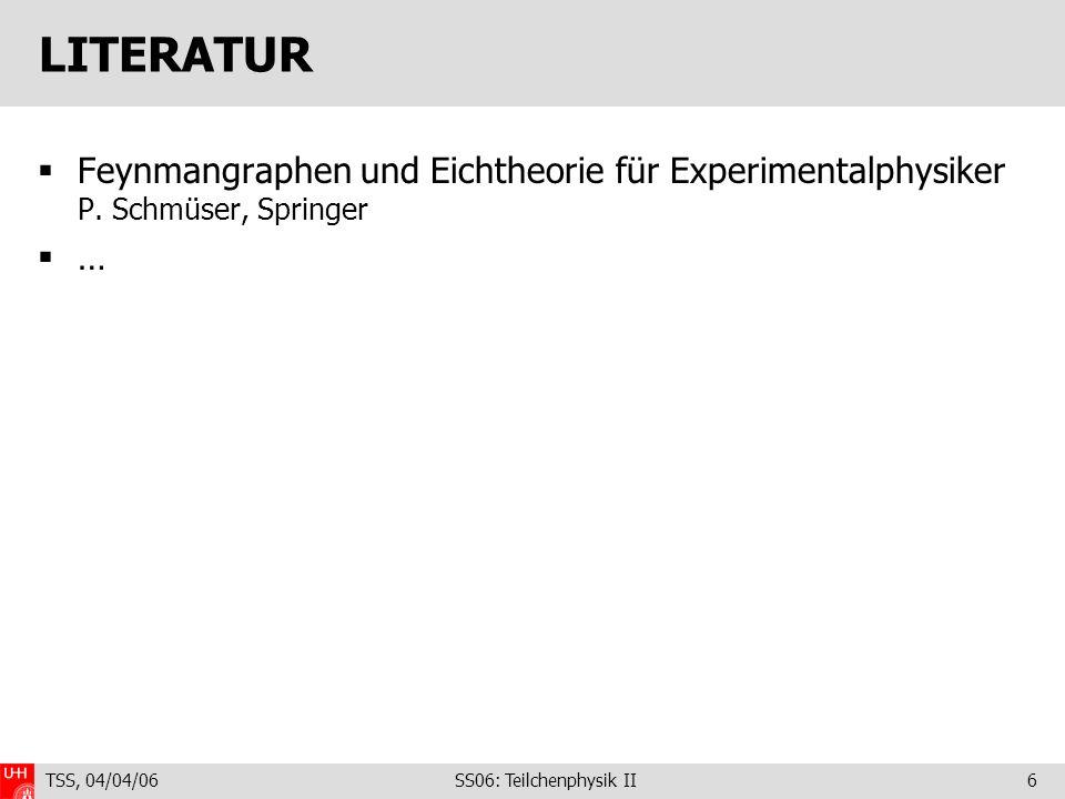 TSS, 04/04/06 SS06: Teilchenphysik II6 LITERATUR Feynmangraphen und Eichtheorie für Experimentalphysiker P.