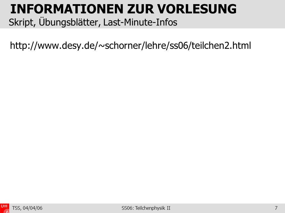 TSS, 04/04/06 SS06: Teilchenphysik II7 INFORMATIONEN ZUR VORLESUNG Skript, Übungsblätter, Last-Minute-Infos http://www.desy.de/~schorner/lehre/ss06/teilchen2.html
