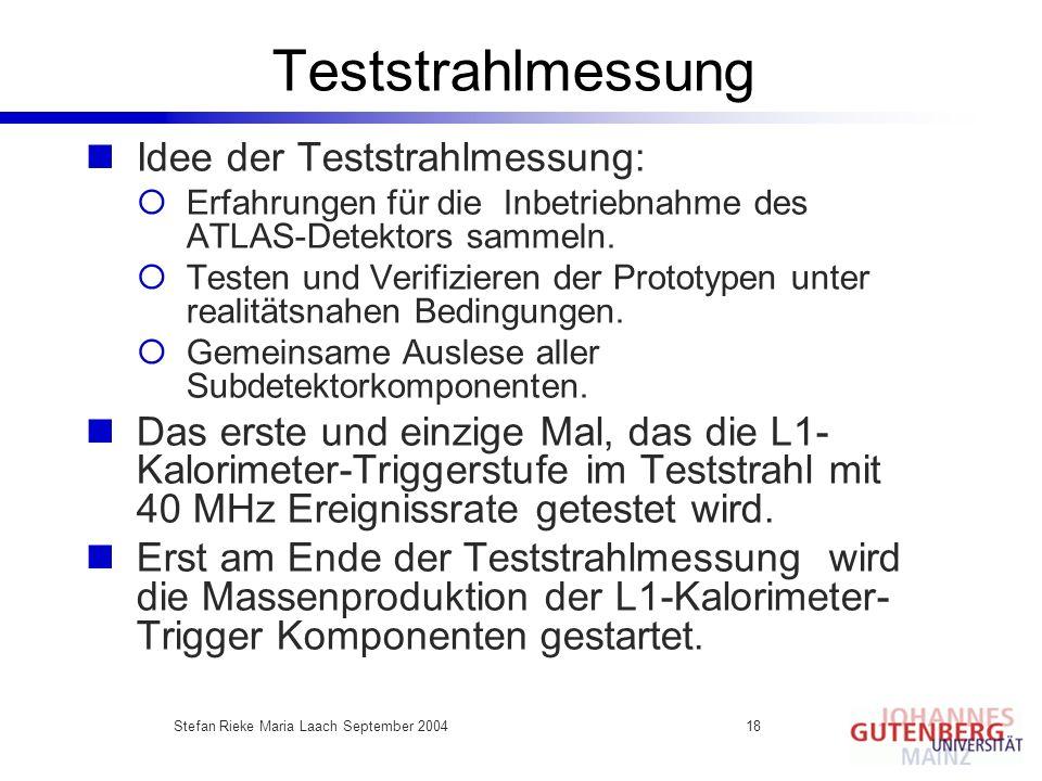 Stefan Rieke Maria Laach September 200418 Teststrahlmessung Idee der Teststrahlmessung: Erfahrungen für die Inbetriebnahme des ATLAS-Detektors sammeln