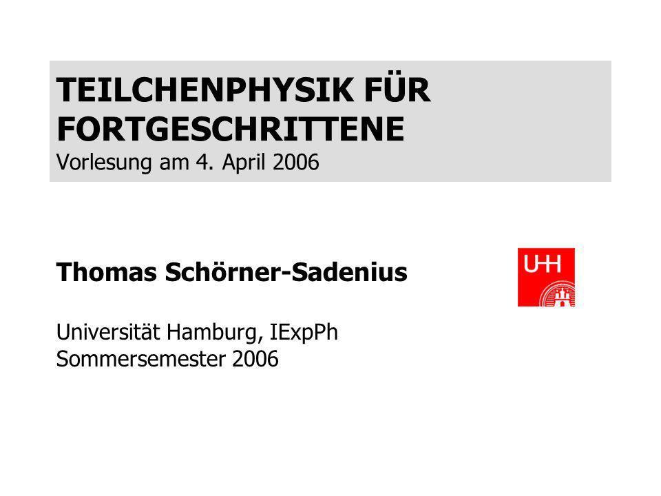 TEILCHENPHYSIK FÜR FORTGESCHRITTENE Vorlesung am 4. April 2006 Thomas Schörner-Sadenius Universität Hamburg, IExpPh Sommersemester 2006