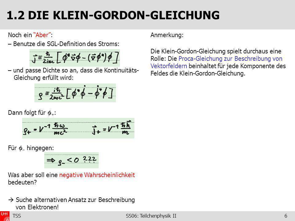 TSS SS06: Teilchenphysik II6 1.2 DIE KLEIN-GORDON-GLEICHUNG Noch ein Aber: – Benutze die SGL-Definition des Stroms: – und passe Dichte so an, dass die