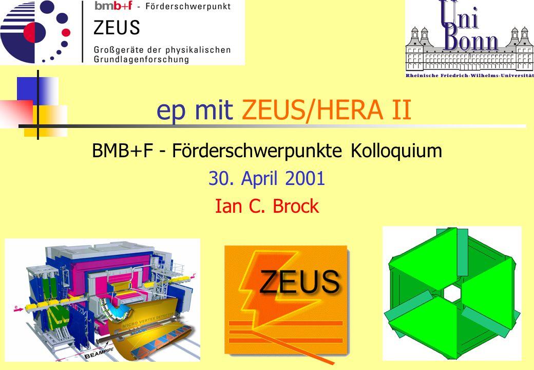 ep mit ZEUS/HERA II BMB+F - Förderschwerpunkte Kolloquium 30. April 2001 Ian C. Brock