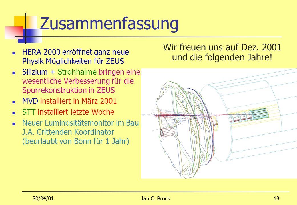 30/04/01Ian C. Brock13 Zusammenfassung HERA 2000 erröffnet ganz neue Physik Möglichkeiten für ZEUS Silizium + Strohhalme bringen eine wesentliche Verb
