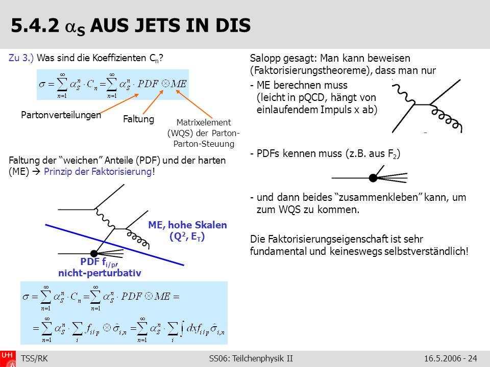 TSS/RK SS06: Teilchenphysik II16.5.2006 - 24 Salopp gesagt: Man kann beweisen (Faktorisierungstheoreme), dass man nur - ME berechnen muss (leicht in pQCD, hängt von einlaufendem Impuls x ab) - PDFs kennen muss (z.B.