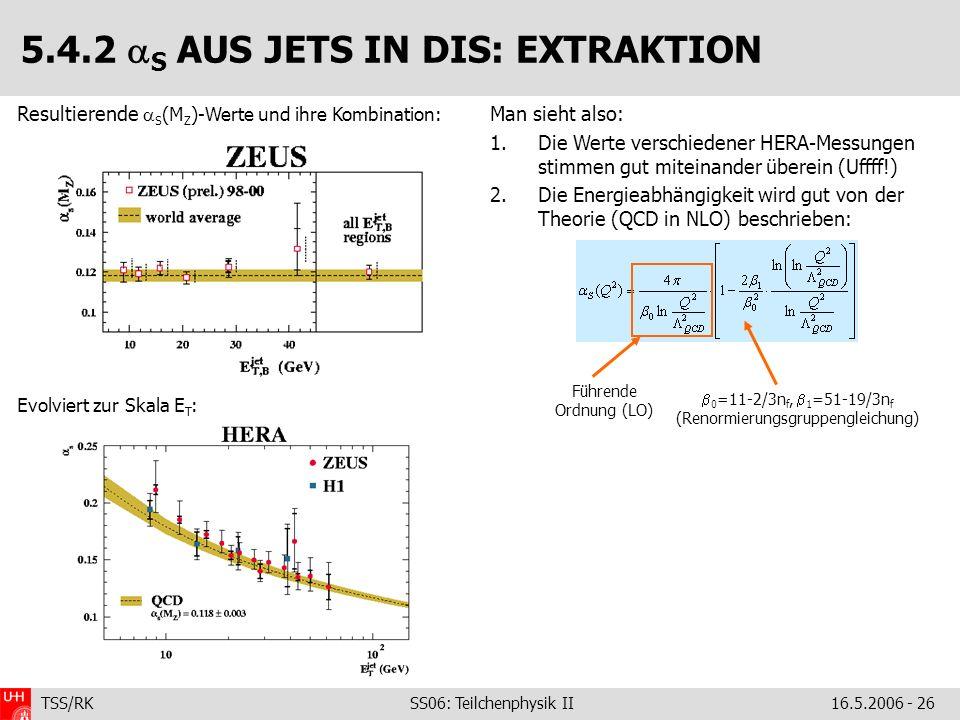 TSS/RK SS06: Teilchenphysik II16.5.2006 - 26 Man sieht also: 1.Die Werte verschiedener HERA-Messungen stimmen gut miteinander überein (Uffff!) 2.Die Energieabhängigkeit wird gut von der Theorie (QCD in NLO) beschrieben: Resultierende S (M Z )-Werte und ihre Kombination: Evolviert zur Skala E T : 5.4.2 S AUS JETS IN DIS: EXTRAKTION Führende Ordnung (LO) 0 =11-2/3n f, 1 =51-19/3n f (Renormierungsgruppengleichung)