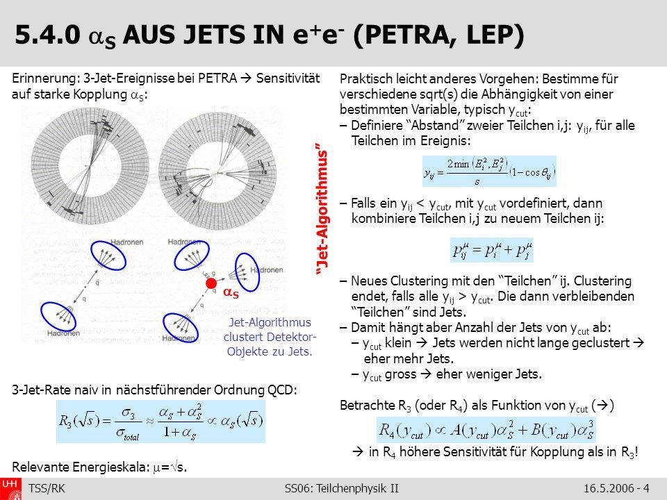 TSS/RK SS06: Teilchenphysik II16.5.2006 - 4 5.4.0 S AUS JETS IN e + e - (PETRA, LEP) Erinnerung: 3-Jet-Ereignisse bei PETRA Sensitivität auf starke Kopplung S : 3-Jet-Rate naiv in nächstführender Ordnung QCD: Relevante Energieskala: = s.