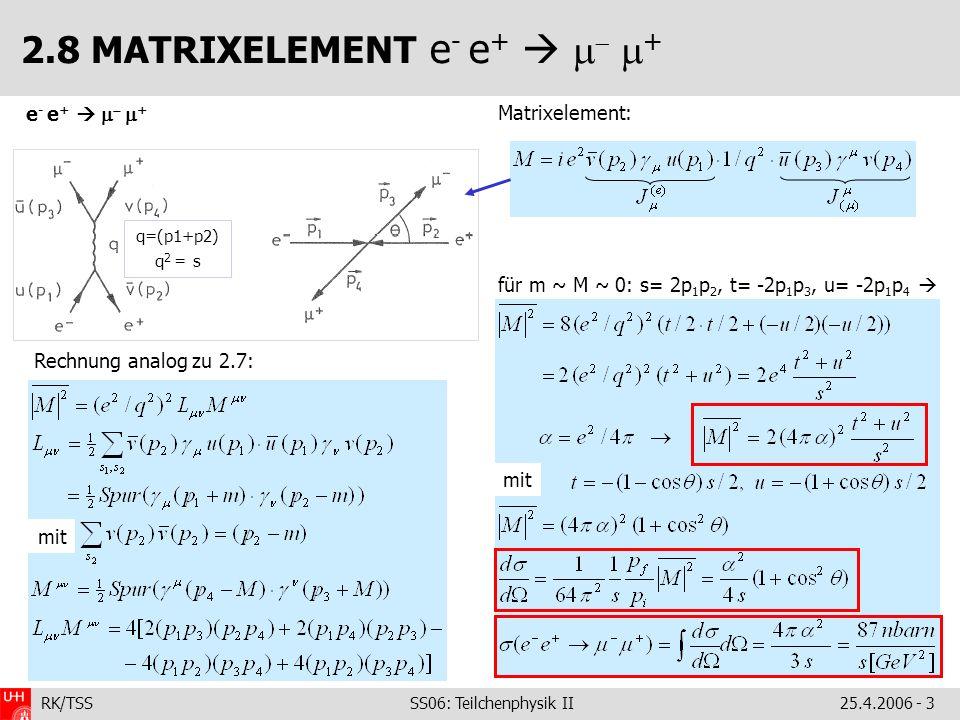 RK/TSS SS06: Teilchenphysik II25.4.2006 - 3 2.8 MATRIXELEMENT e - e + + e - e + + Matrixelement: für m ~ M ~ 0: s= 2p 1 p 2, t= -2p 1 p 3, u= -2p 1 p