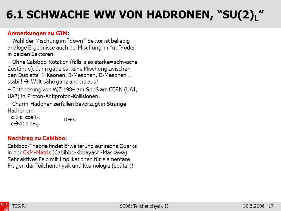 TSS/RK SS06: Teilchenphysik II30.5.2006 - 17 Anmerkungen zu GIM: – Wahl der Mischung im down-Sektor ist beliebig – analoge Ergebnisse auch bei Mischun