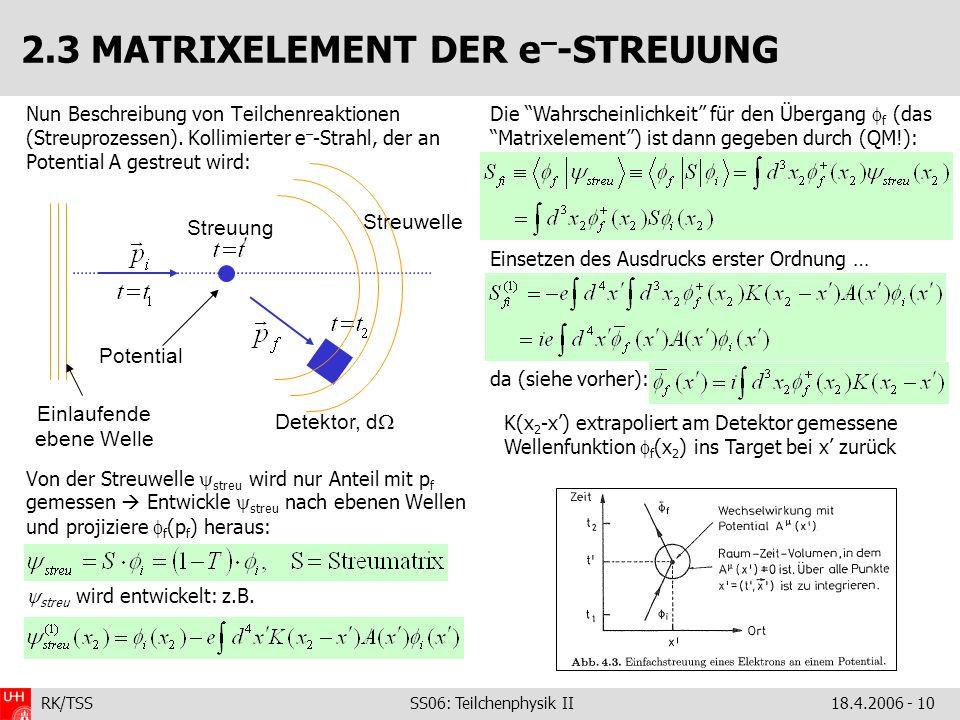 RK/TSS SS06: Teilchenphysik II18.4.2006 - 10 2.3 MATRIXELEMENT DER e – -STREUUNG Nun Beschreibung von Teilchenreaktionen (Streuprozessen).