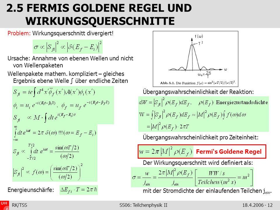 RK/TSS SS06: Teilchenphysik II18.4.2006 - 12 2.5 FERMIS GOLDENE REGEL UND WIRKUNGSQUERSCHNITTE Problem: Wirkungsquerschnitt divergiert! Ursache: Annah