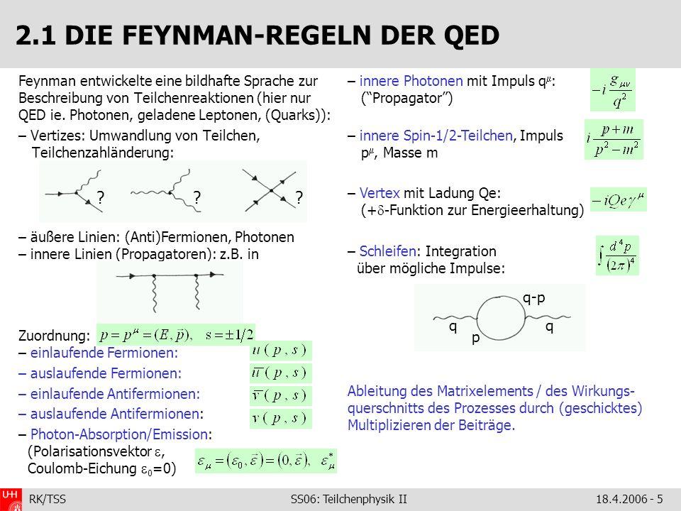 RK/TSS SS06: Teilchenphysik II18.4.2006 - 6 man spricht von der Strom-Strom-Wechselwirkung 2.1 DIE FEYNMAN-REGELN DER QED Zeit e–e– e–e– – – Die Feynman-Diagramme stellen Glieder einer Störungsreihe in der Kopplung e dar: Dabei treten reelle (Abstrahlung von Teilchen im Anfangs- oder Endzustand) und virtuelle (Schleifen-) Korrekturen auf.