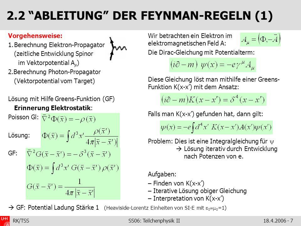 RK/TSS SS06: Teilchenphysik II18.4.2006 - 8 2.2 ABLEITUNG FEYNMAN-REGELN (2) Es gilt: Zu einer Lösung einer inhomogenen Gleichung kann man immer eine Lösung (freies Teilchen) der homogenen Gleichung hinzuaddieren Jetzt Störungsrechnung – zweiter Term rechts wird als kleine Störung behandelt.
