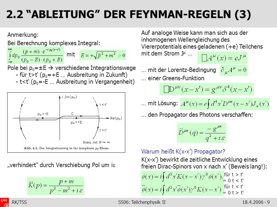 RK/TSS SS06: Teilchenphysik II18.4.2006 - 9 2.2 ABLEITUNG DER FEYNMAN-REGELN (3) Anmerkung: Bei Berechnung komplexes Integral: Pole bei p 0 =±E verschiedene Integrationswege - für t>t (p 0 =+E … Ausbreitung in Zukunft) - t<t (p 0 =-E … Ausbreitung in Vergangenheit) verhindert durch Verschiebung Pol um i Auf analoge Weise kann man sich aus der inhomogenen Wellengleichung des Viererpotentials eines geladenen (+e) Teilchens mit dem Strom J … … mit der Lorentz-Bedingung … einer Greens-Funktion … mit Lösung: … den Propagator des Photons verschaffen: Warum heißt K(x-x) Propagator.