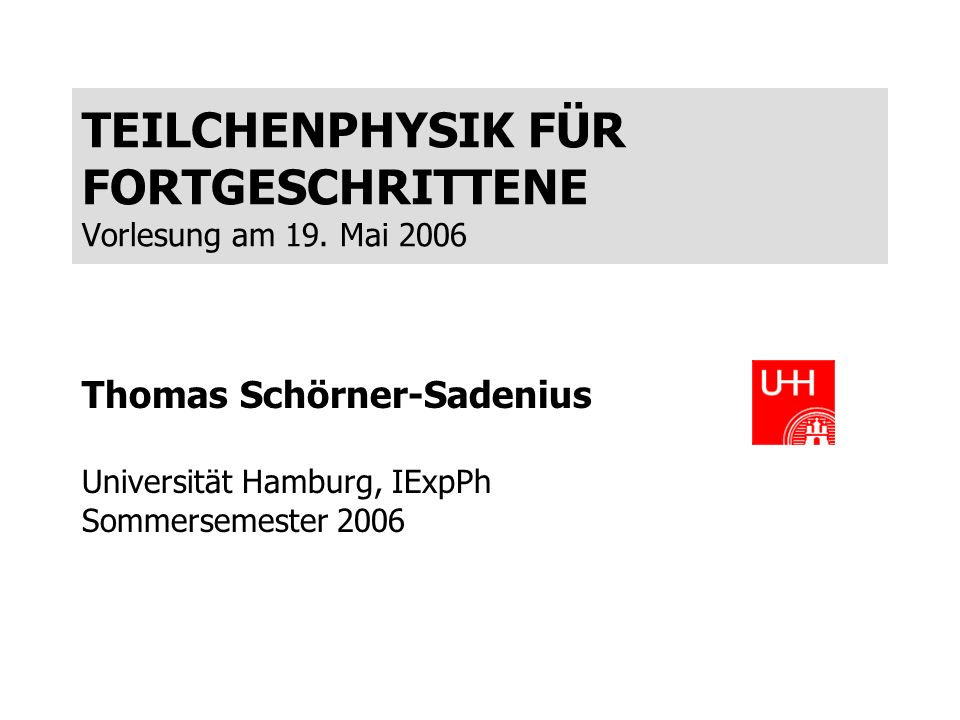 TEILCHENPHYSIK FÜR FORTGESCHRITTENE Vorlesung am 19. Mai 2006 Thomas Schörner-Sadenius Universität Hamburg, IExpPh Sommersemester 2006