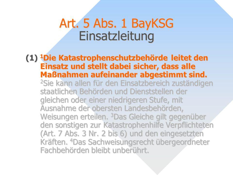 Art. 5 Abs. 1 BayKSG Einsatzleitung (1) 1 Die Katastrophenschutzbehörde leitet den Einsatz und stellt dabei sicher, dass alle Maßnahmen aufeinander ab