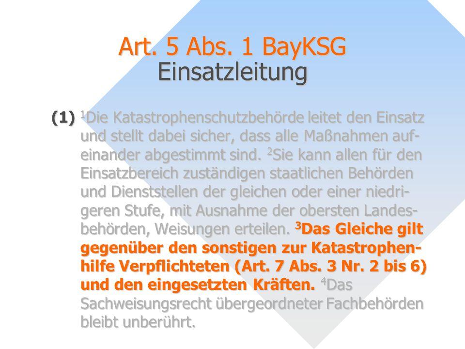 Art. 5 Abs. 1 BayKSG Einsatzleitung (1) 1 Die Katastrophenschutzbehörde leitet den Einsatz und stellt dabei sicher, dass alle Maßnahmen auf- einander