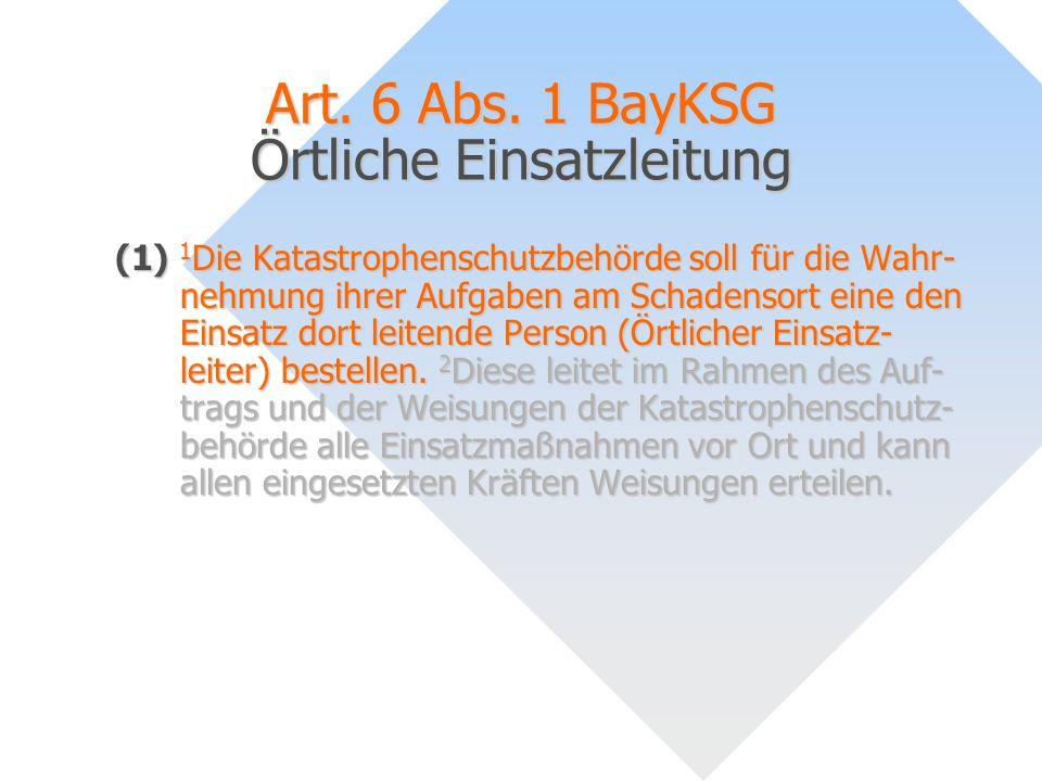 Art. 6 Abs. 1 BayKSG Örtliche Einsatzleitung (1) 1 Die Katastrophenschutzbehörde soll für die Wahr- nehmung ihrer Aufgaben am Schadensort eine den Ein
