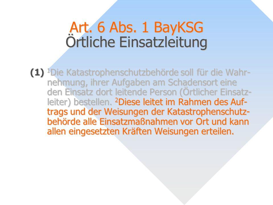 Art. 6 Abs. 1 BayKSG Örtliche Einsatzleitung (1) 1 Die Katastrophenschutzbehörde soll für die Wahr- nehmung, ihrer Aufgaben am Schadensort eine den Ei