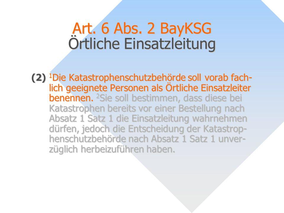 Art. 6 Abs. 2 BayKSG Örtliche Einsatzleitung (2) 1 Die Katastrophenschutzbehörde soll vorab fach- lich geeignete Personen als Örtliche Einsatzleiter b