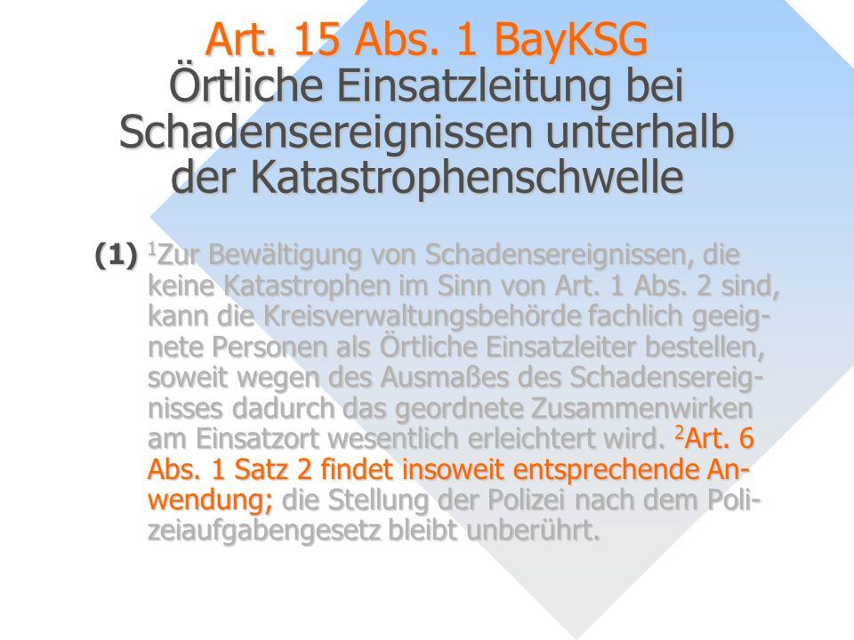 Art. 15 Abs. 1 BayKSG Örtliche Einsatzleitung bei Schadensereignissen unterhalb der Katastrophenschwelle (1) 1 Zur Bewältigung von Schadensereignissen
