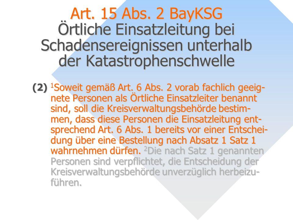 Art. 15 Abs. 2 BayKSG Örtliche Einsatzleitung bei Schadensereignissen unterhalb der Katastrophenschwelle (2) 1 Soweit gemäß Art. 6 Abs. 2 vorab fachli