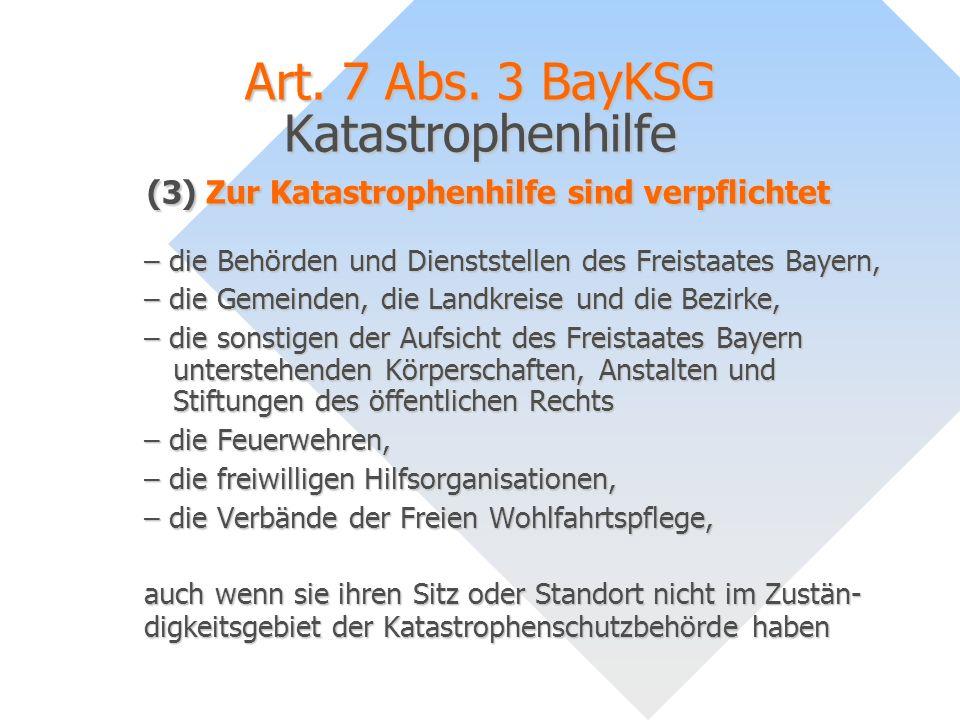 Art. 7 Abs. 3 BayKSG Katastrophenhilfe (3) Zur Katastrophenhilfe sind verpflichtet – die Behörden und Dienststellen des Freistaates Bayern, – die Geme