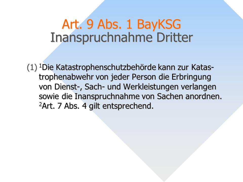 Art. 9 Abs. 1 BayKSG Inanspruchnahme Dritter (1) 1 Die Katastrophenschutzbehörde kann zur Katas- trophenabwehr von jeder Person die Erbringung von Die