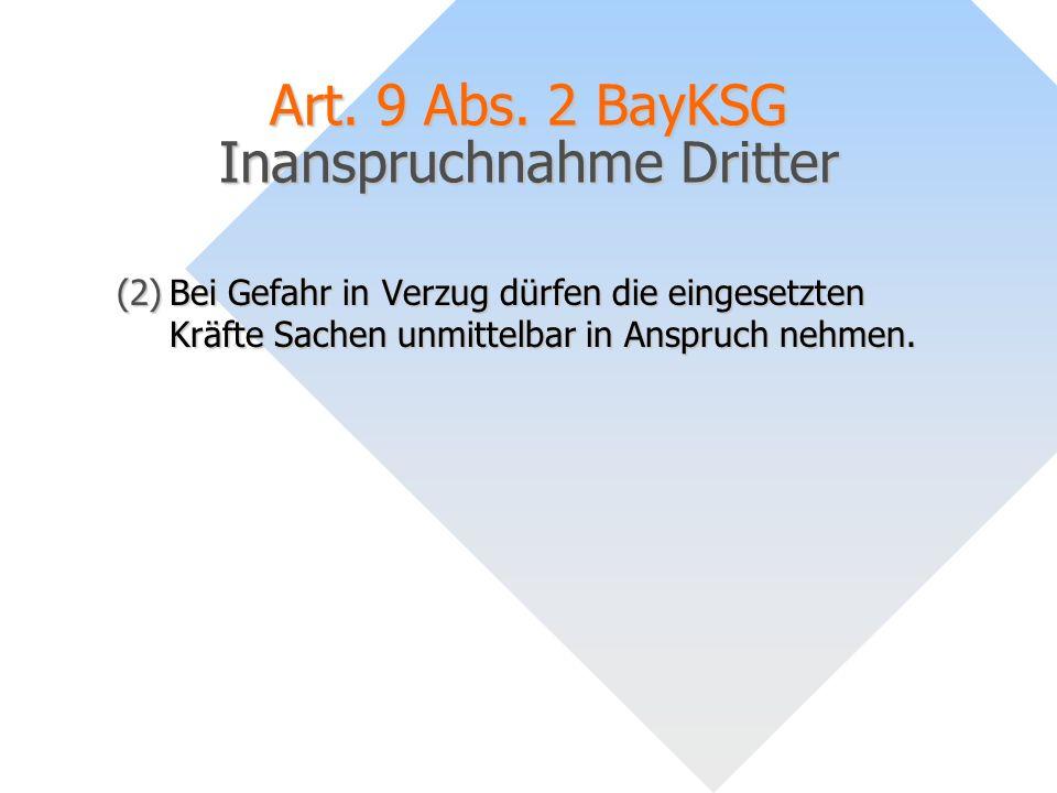 Art. 9 Abs. 2 BayKSG Inanspruchnahme Dritter (2)Bei Gefahr in Verzug dürfen die eingesetzten Kräfte Sachen unmittelbar in Anspruch nehmen.